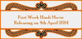 Hindi Movie Releasing on 4th April 2014 - First Week Bollywood Film Release List